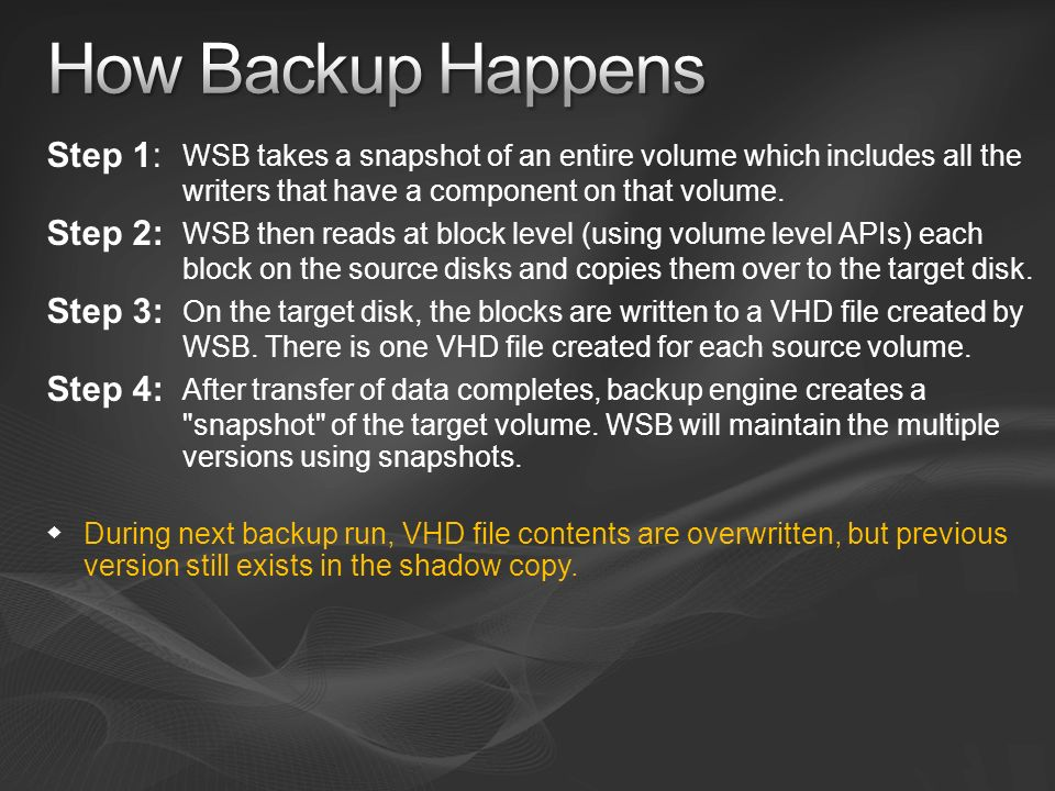 How Backup HappensStep 1: WSB takes a snapshot of an entire volume which includes all the writers that have a component on that volume.