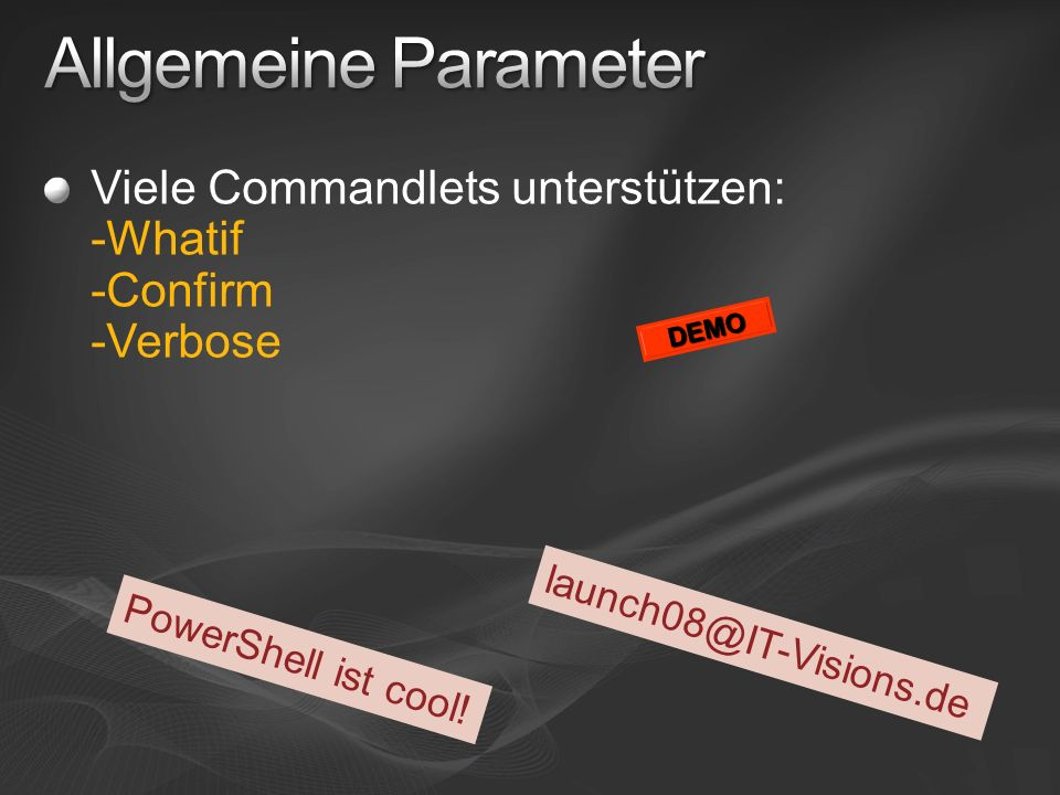 Allgemeine ParameterViele Commandlets unterstützen: -Whatif -Confirm -Verbose. DEMO. launch08@IT-Visions.de.