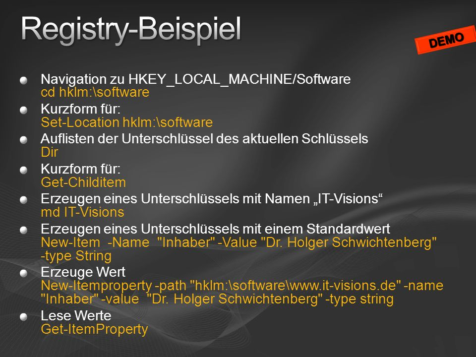 Registry-Beispiel DEMO. Navigation zu HKEY_LOCAL_MACHINE/Software cd hklm:\software. Kurzform für: Set-Location hklm:\software.