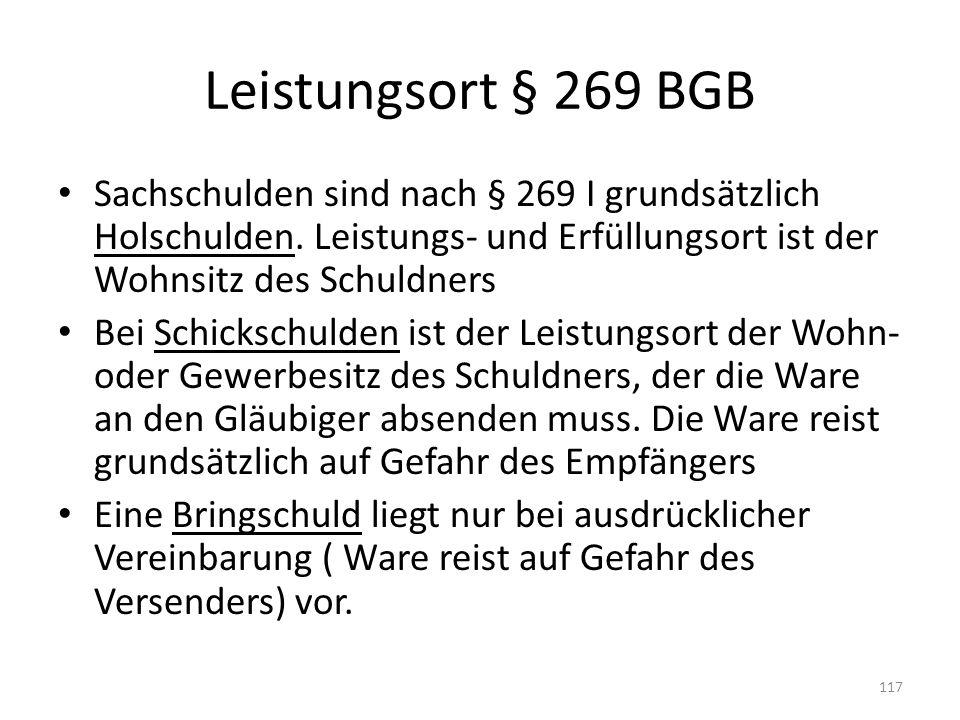 Leistungsort § 269 BGB Sachschulden sind nach § 269 I grundsätzlich Holschulden. Leistungs- und Erfüllungsort ist der Wohnsitz des Schuldners.