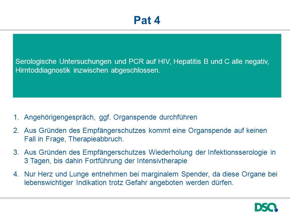 Pat 4 Serologische Untersuchungen und PCR auf HIV, Hepatitis B und C alle negativ, Hirntoddiagnostik inzwischen abgeschlossen.