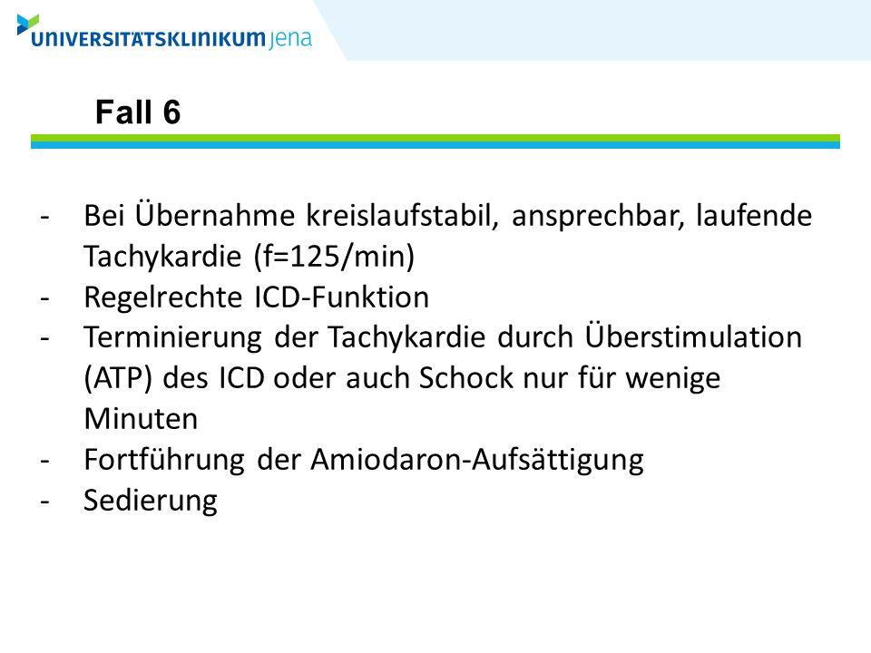 Fall 6 Bei Übernahme kreislaufstabil, ansprechbar, laufende Tachykardie (f=125/min) Regelrechte ICD-Funktion.