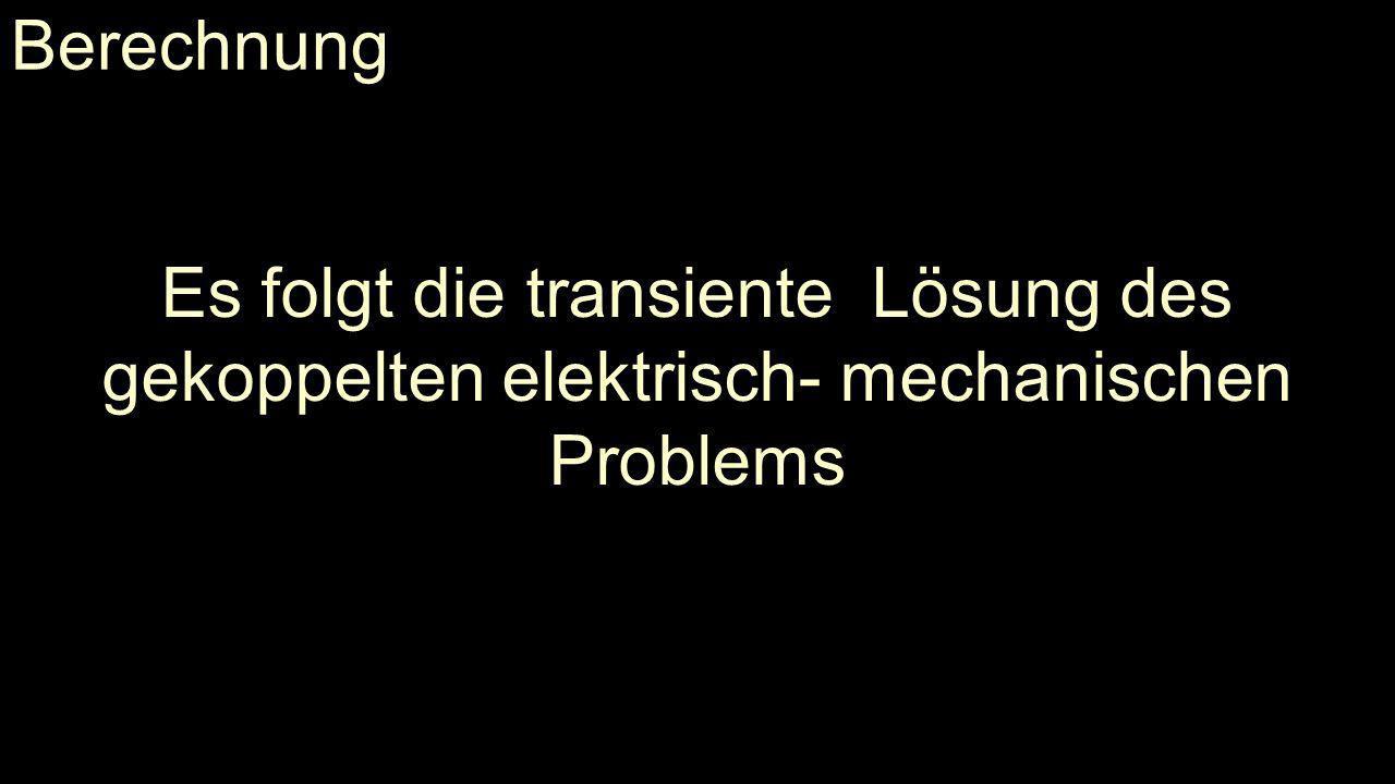 Berechnung Es folgt die transiente Lösung des gekoppelten elektrisch- mechanischen Problems