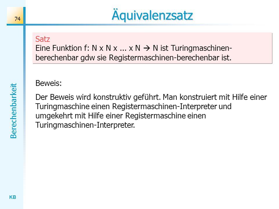 Äquivalenzsatz Satz Eine Funktion f: N x N x ... x N  N ist Turingmaschinen-berechenbar gdw sie Registermaschinen-berechenbar ist.