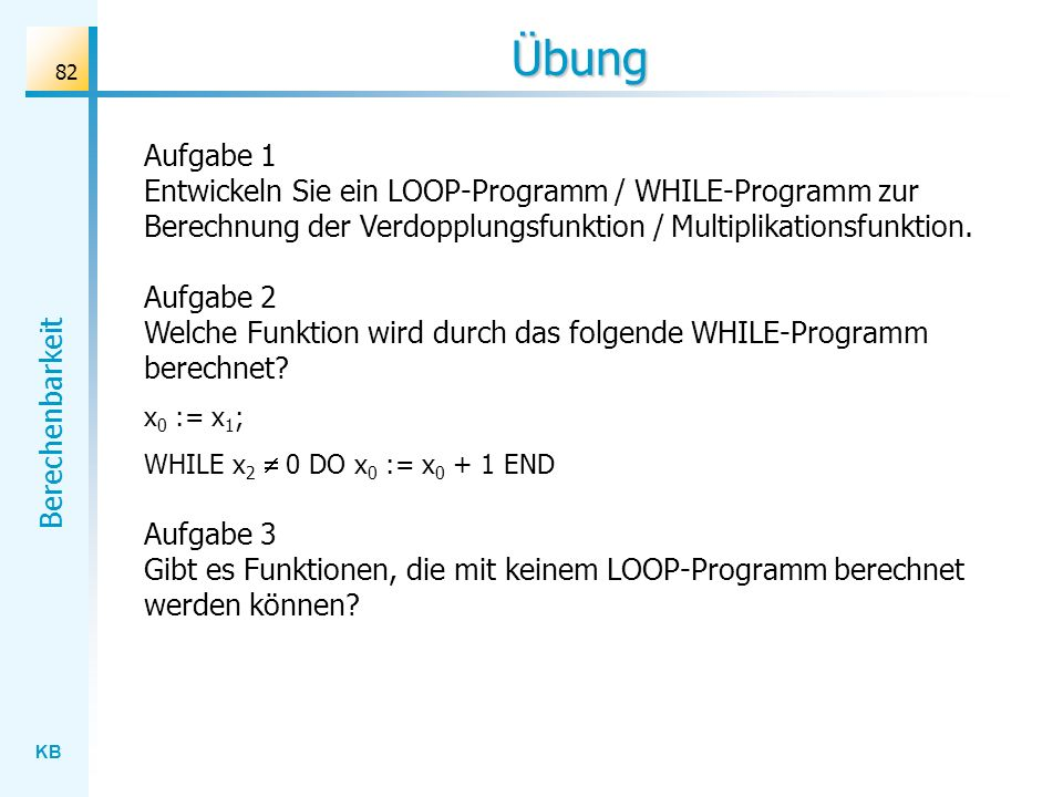 Übung Aufgabe 1. Entwickeln Sie ein LOOP-Programm / WHILE-Programm zur Berechnung der Verdopplungsfunktion / Multiplikationsfunktion.
