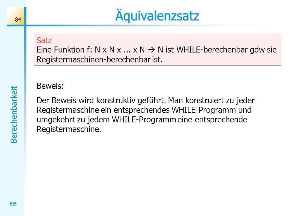 Äquivalenzsatz Satz Eine Funktion f: N x N x ... x N  N ist WHILE-berechenbar gdw sie Registermaschinen-berechenbar ist.