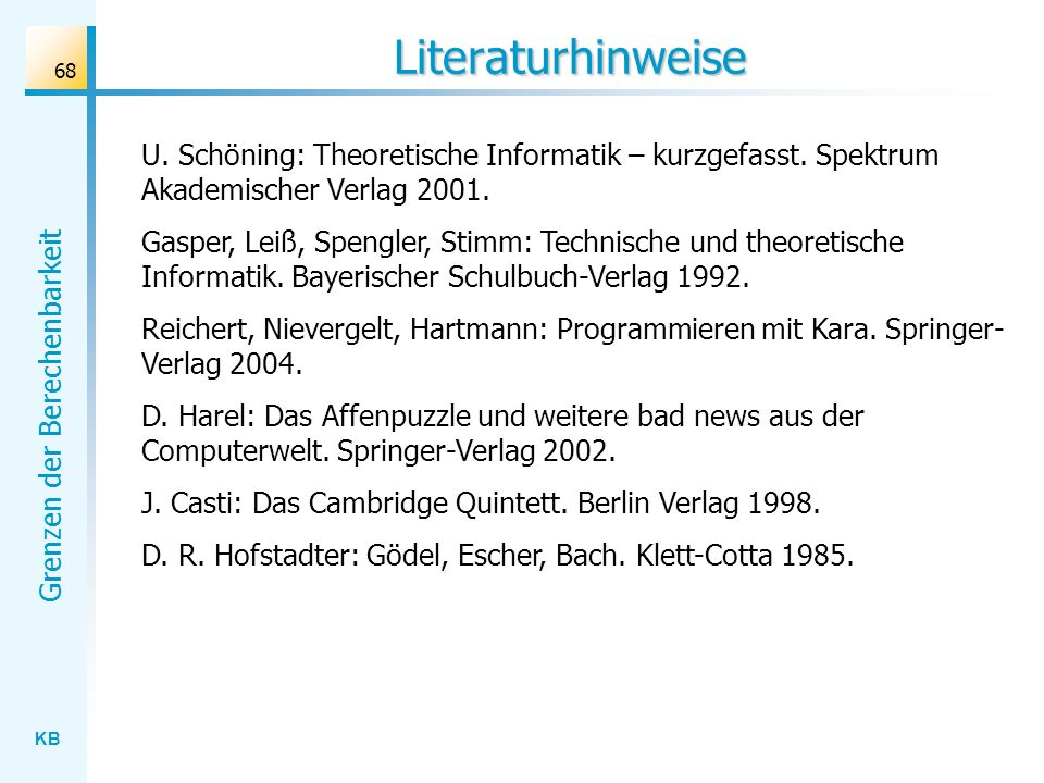 Literaturhinweise U. Schöning: Theoretische Informatik – kurzgefasst. Spektrum Akademischer Verlag 2001.