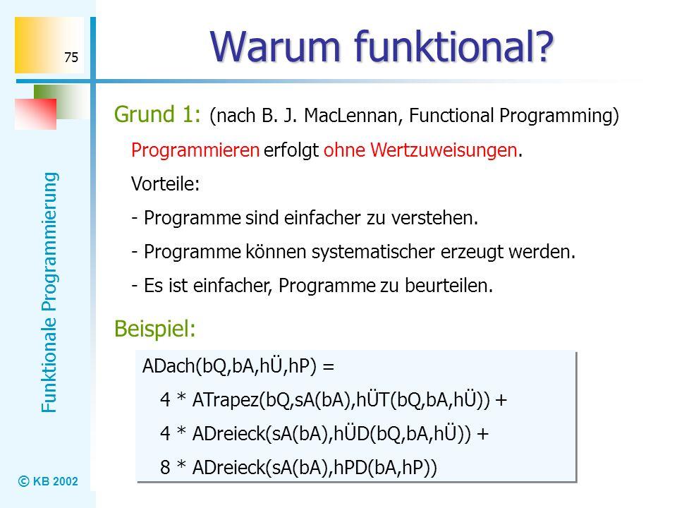 Warum funktional Grund 1: (nach B. J. MacLennan, Functional Programming) Programmieren erfolgt ohne Wertzuweisungen.