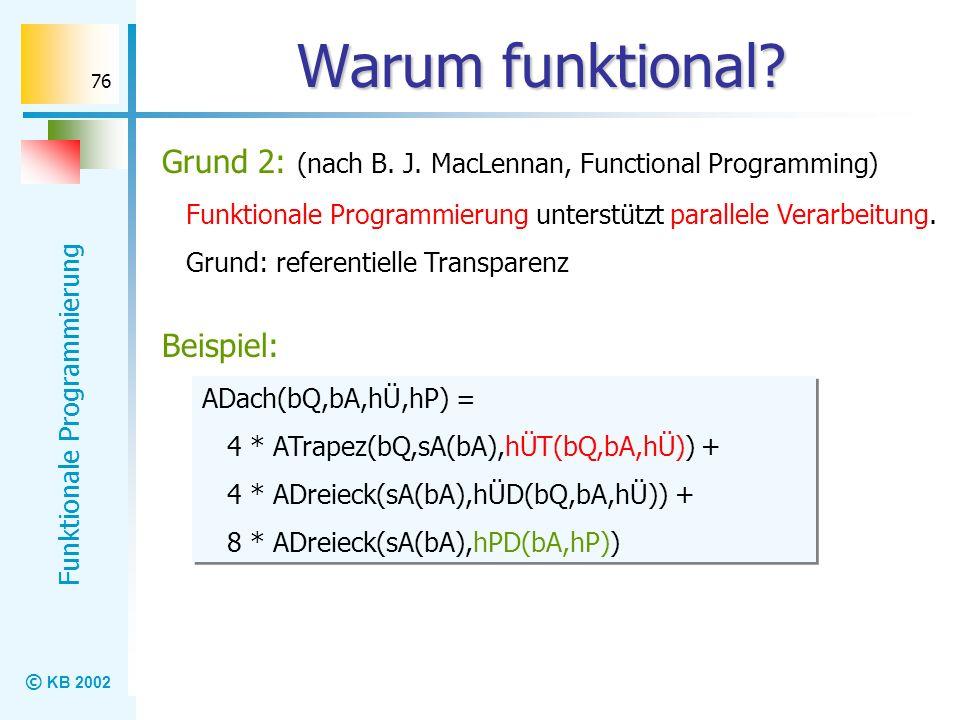 Warum funktional Grund 2: (nach B. J. MacLennan, Functional Programming) Funktionale Programmierung unterstützt parallele Verarbeitung.
