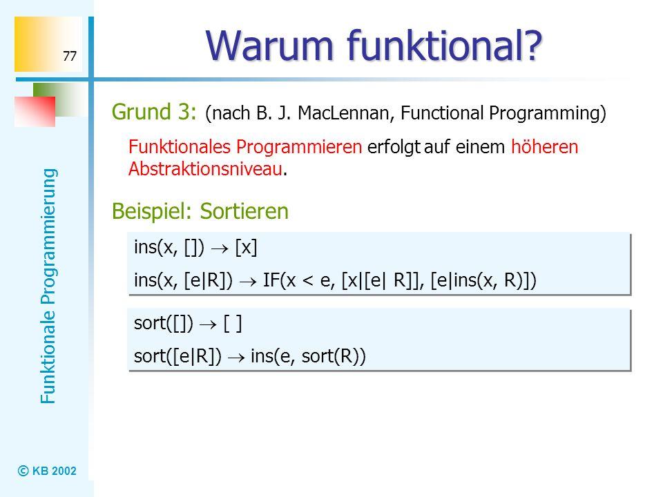Warum funktional Grund 3: (nach B. J. MacLennan, Functional Programming) Funktionales Programmieren erfolgt auf einem höheren Abstraktionsniveau.