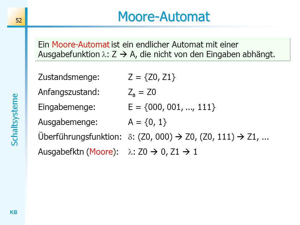 Moore-Automat Ein Moore-Automat ist ein endlicher Automat mit einer Ausgabefunktion : Z  A, die nicht von den Eingaben abhängt.