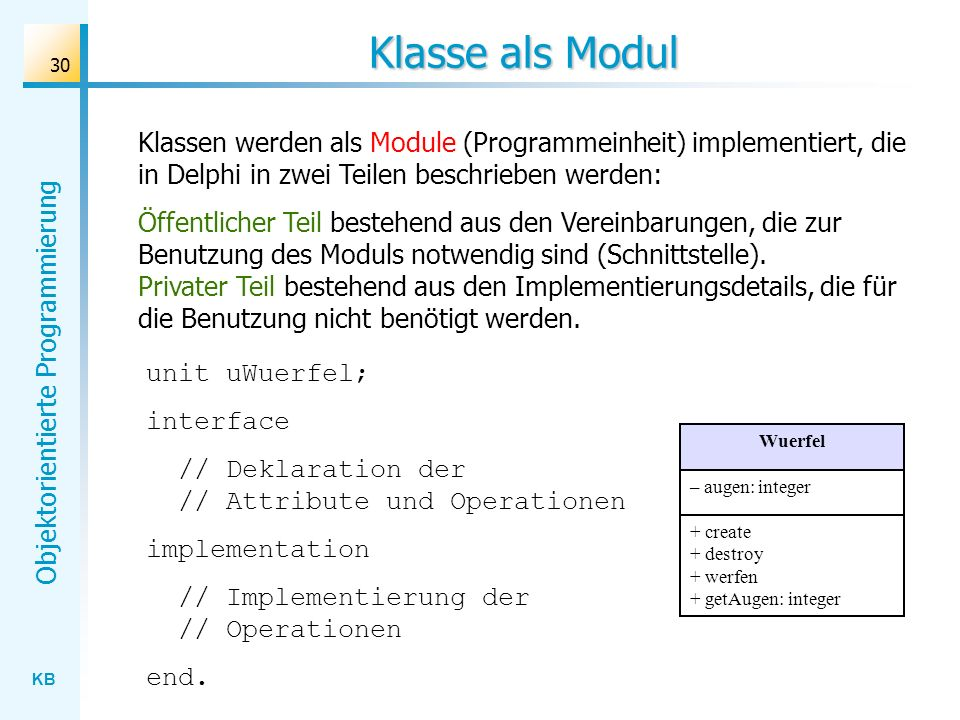 Klasse als Modul Klassen werden als Module (Programmeinheit) implementiert, die in Delphi in zwei Teilen beschrieben werden: