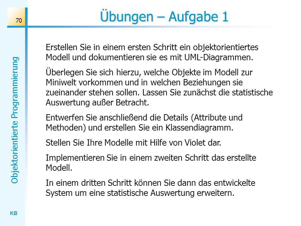 Übungen – Aufgabe 1 Erstellen Sie in einem ersten Schritt ein objektorientiertes Modell und dokumentieren sie es mit UML-Diagrammen.