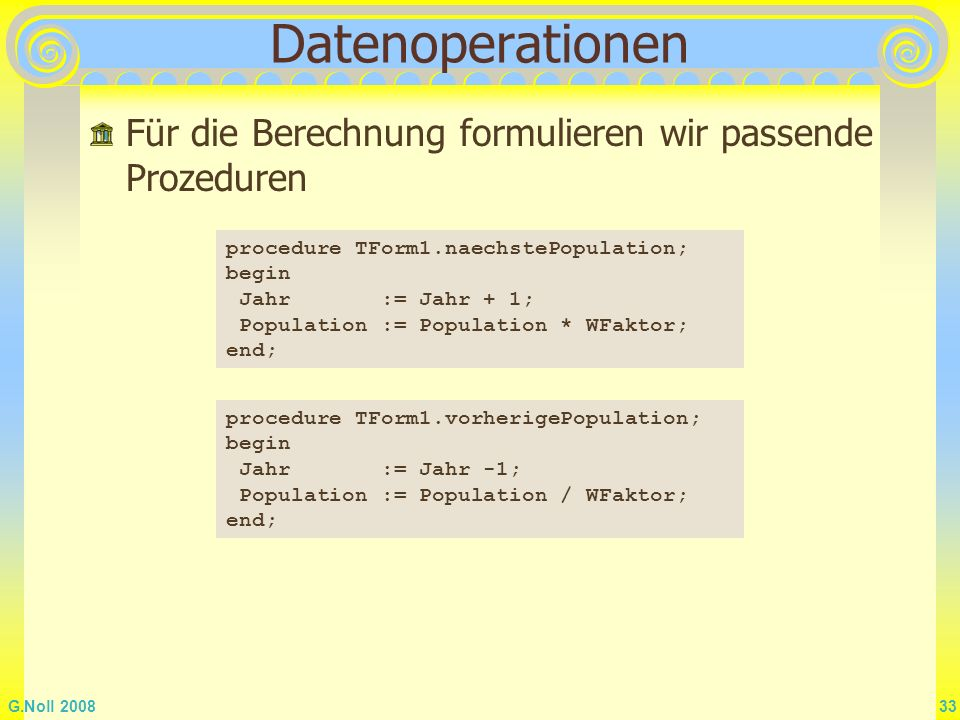 Datenoperationen Für die Berechnung formulieren wir passende Prozeduren. procedure TForm1.naechstePopulation;