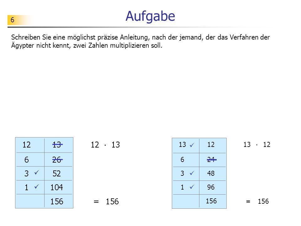 Aufgabe Schreiben Sie eine möglichst präzise Anleitung, nach der jemand, der das Verfahren der Ägypter nicht kennt, zwei Zahlen multiplizieren soll.