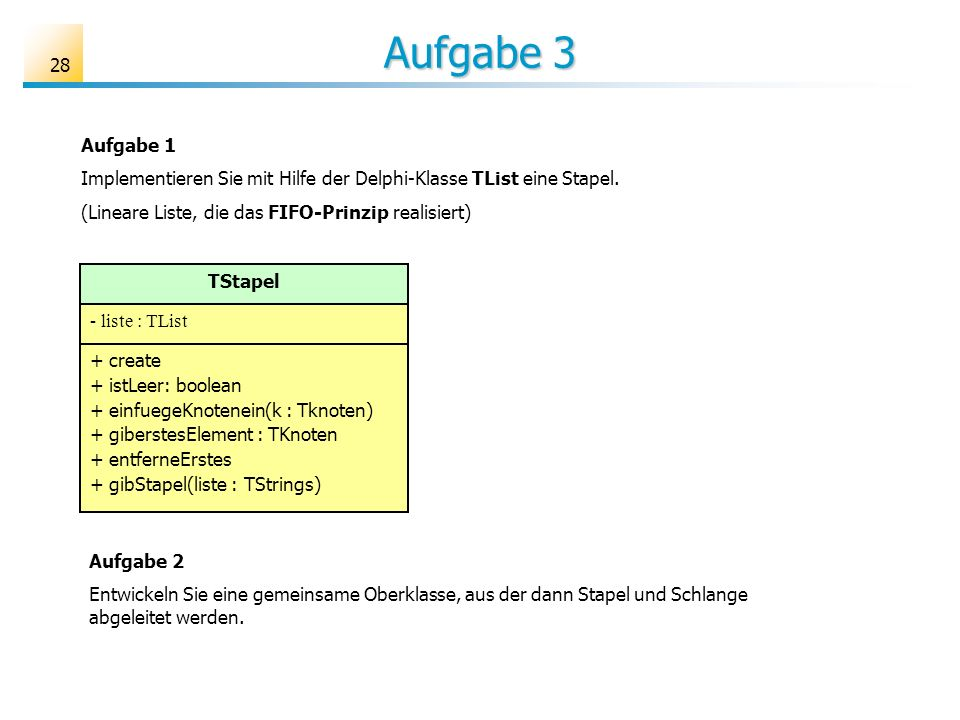 Aufgabe 3 Aufgabe 1. Implementieren Sie mit Hilfe der Delphi-Klasse TList eine Stapel. (Lineare Liste, die das FIFO-Prinzip realisiert)