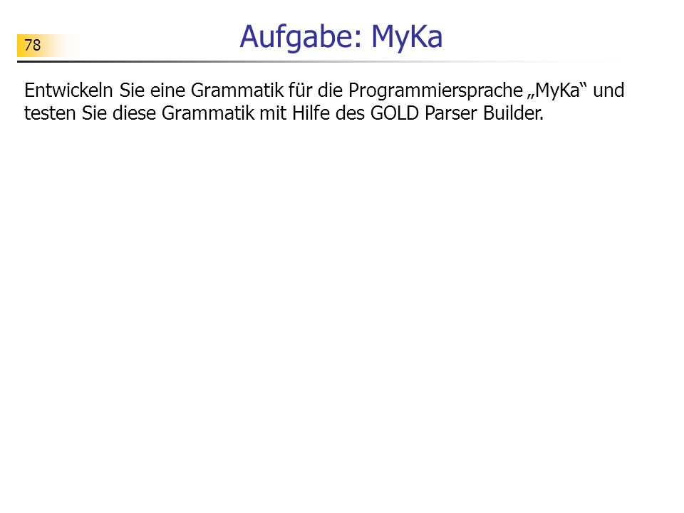 """Aufgabe: MyKaEntwickeln Sie eine Grammatik für die Programmiersprache """"MyKa und testen Sie diese Grammatik mit Hilfe des GOLD Parser Builder."""