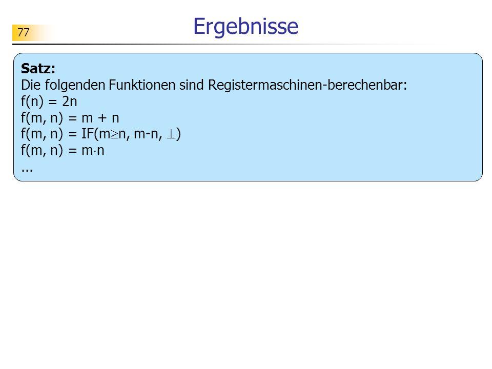 Ergebnisse Satz: Die folgenden Funktionen sind Registermaschinen-berechenbar: f(n) = 2n. f(m, n) = m + n.
