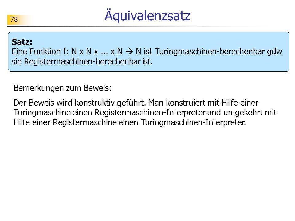 Äquivalenzsatz Satz: Eine Funktion f: N x N x ... x N  N ist Turingmaschinen-berechenbar gdw sie Registermaschinen-berechenbar ist.