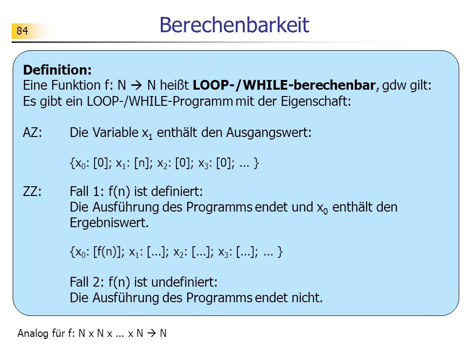 Berechenbarkeit Definition: Eine Funktion f: N  N heißt LOOP-/WHILE-berechenbar, gdw gilt: Es gibt ein LOOP-/WHILE-Programm mit der Eigenschaft: