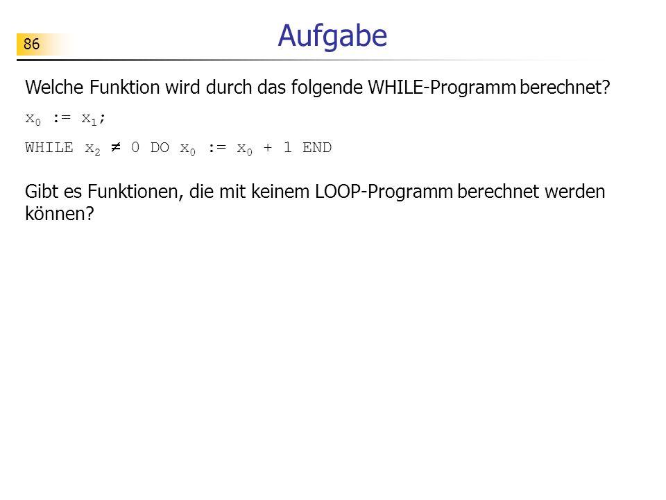 Aufgabe Welche Funktion wird durch das folgende WHILE-Programm berechnet x0 := x1; WHILE x2  0 DO x0 := x0 + 1 END.