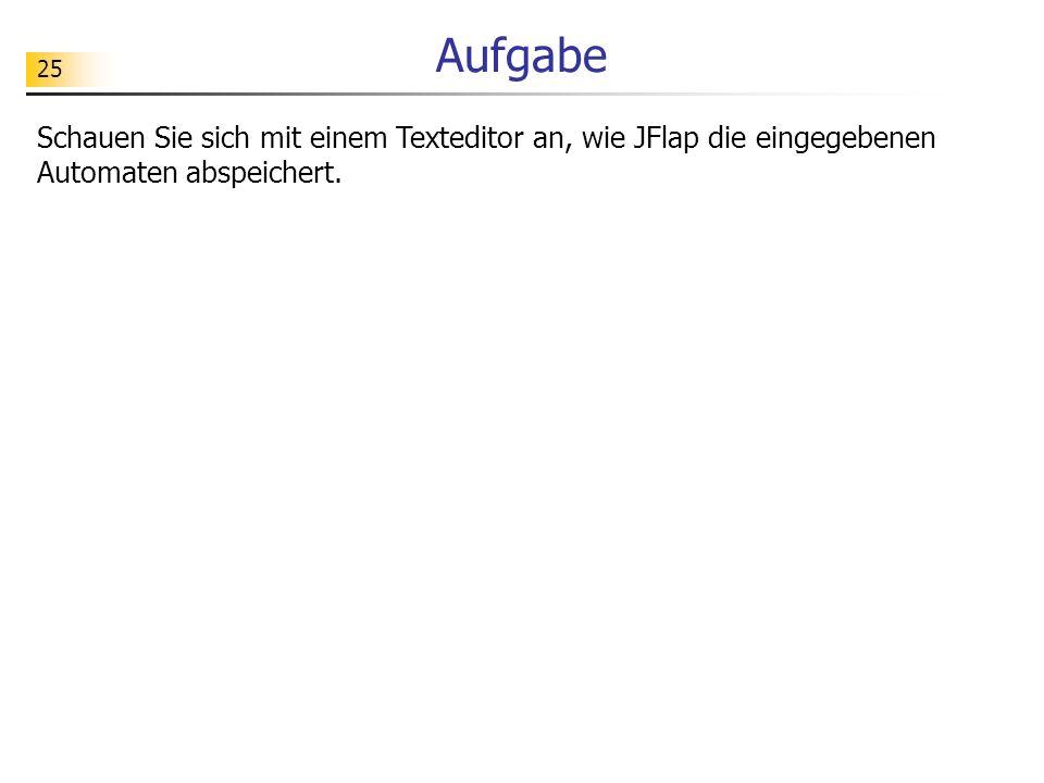 Aufgabe Schauen Sie sich mit einem Texteditor an, wie JFlap die eingegebenen Automaten abspeichert.