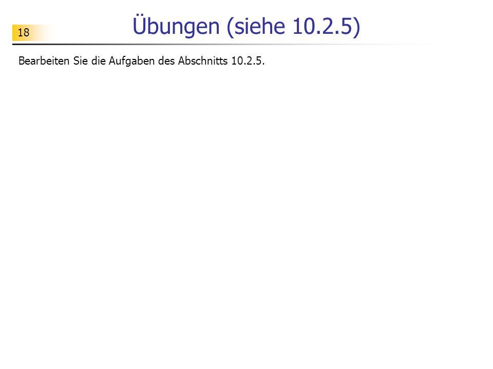 Übungen (siehe 10.2.5) Bearbeiten Sie die Aufgaben des Abschnitts 10.2.5.