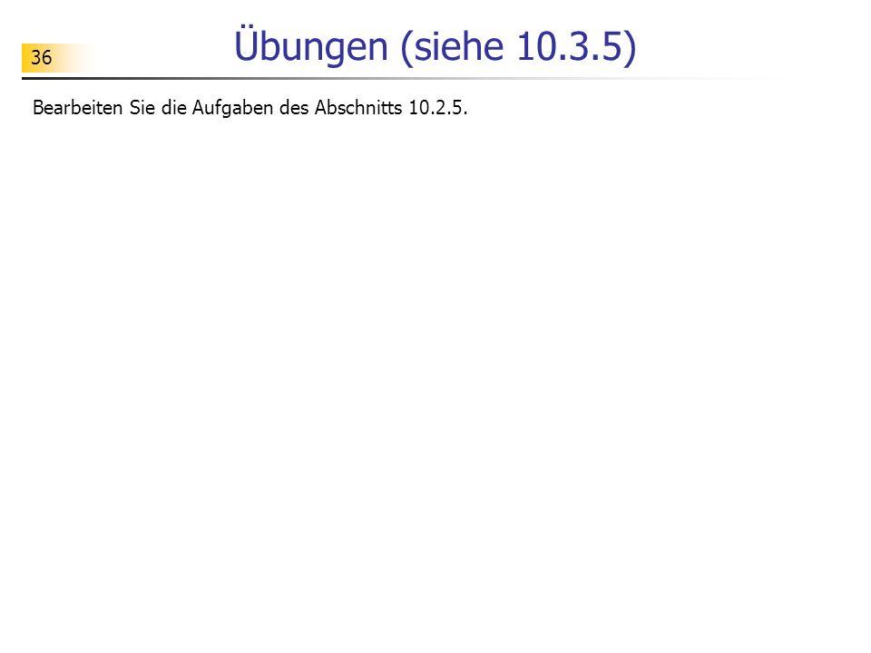 Übungen (siehe 10.3.5) Bearbeiten Sie die Aufgaben des Abschnitts 10.2.5.