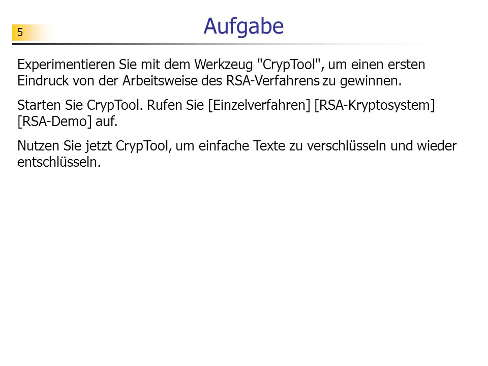 Aufgabe Experimentieren Sie mit dem Werkzeug CrypTool , um einen ersten Eindruck von der Arbeitsweise des RSA-Verfahrens zu gewinnen.