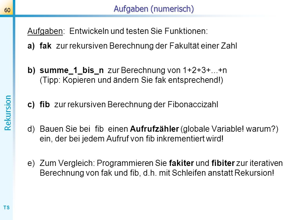 Aufgaben (numerisch) Aufgaben: Entwickeln und testen Sie Funktionen: fak zur rekursiven Berechnung der Fakultät einer Zahl.