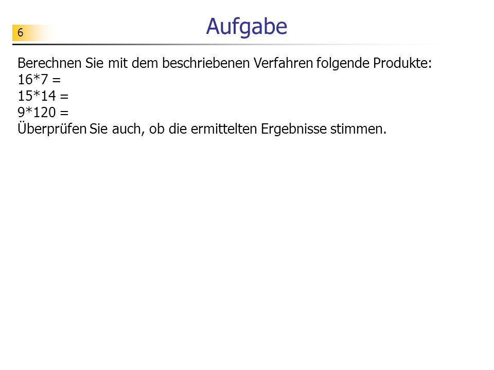 Aufgabe Berechnen Sie mit dem beschriebenen Verfahren folgende Produkte: 16*7 = 15*14 =