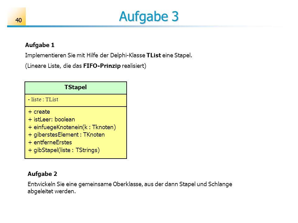 Aufgabe 3 40. Aufgabe 1. Implementieren Sie mit Hilfe der Delphi-Klasse TList eine Stapel. (Lineare Liste, die das FIFO-Prinzip realisiert)