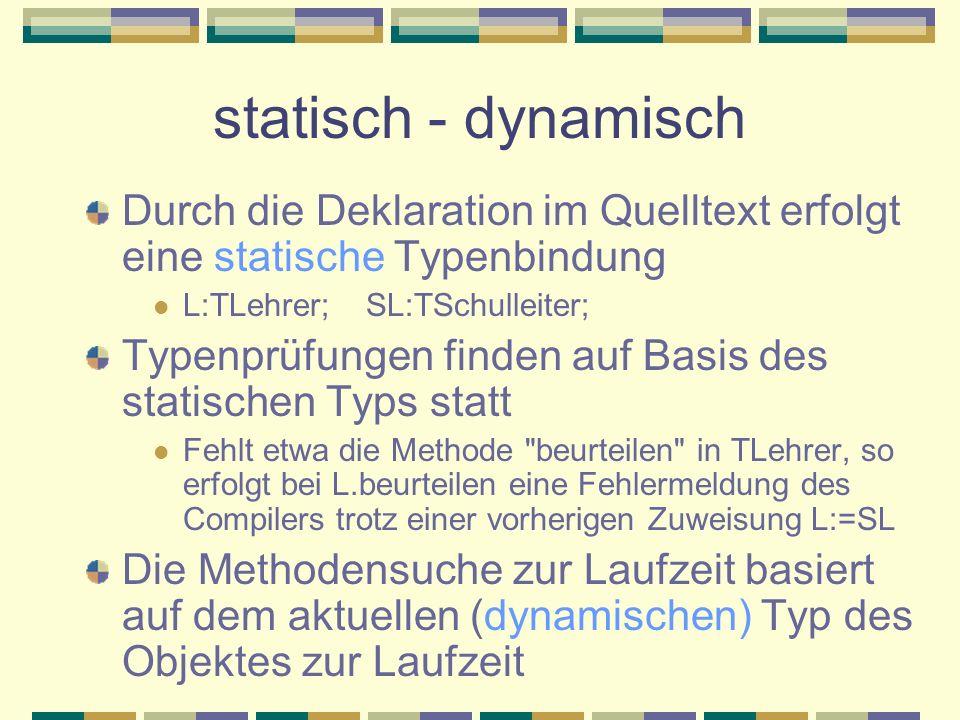 statisch - dynamisch Durch die Deklaration im Quelltext erfolgt eine statische Typenbindung. L:TLehrer; SL:TSchulleiter;