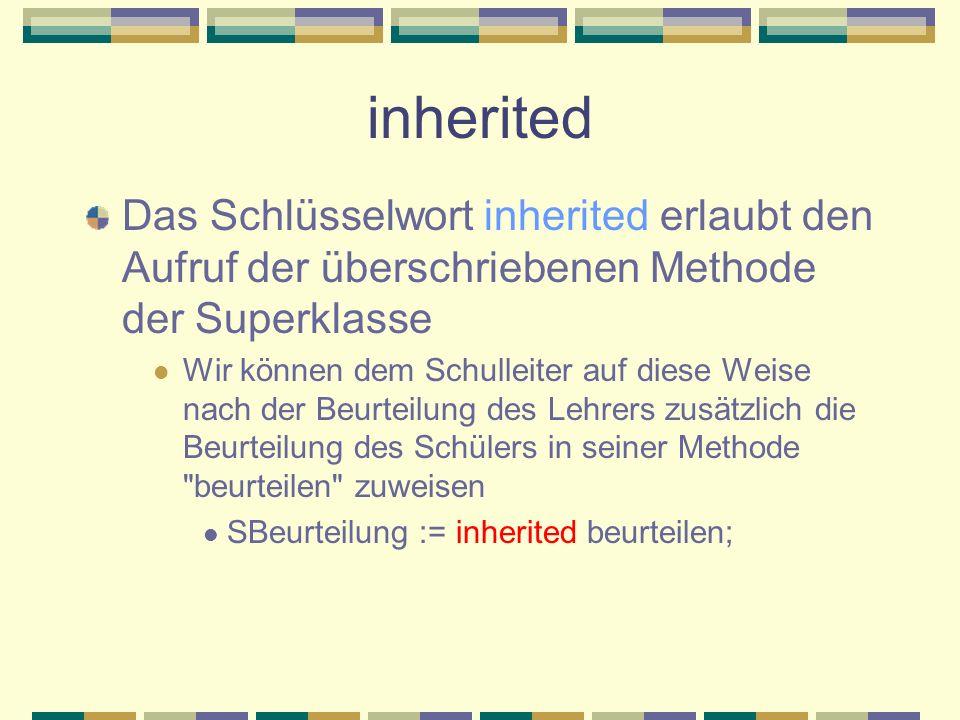 inherited Das Schlüsselwort inherited erlaubt den Aufruf der überschriebenen Methode der Superklasse.