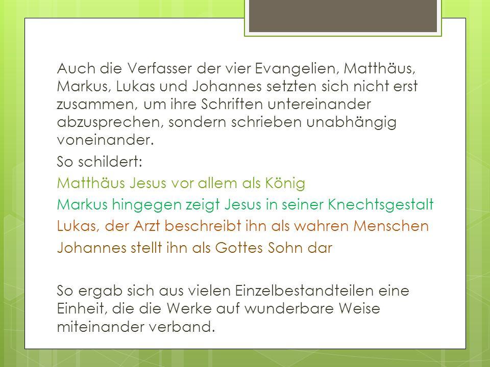 Auch die Verfasser der vier Evangelien, Matthäus, Markus, Lukas und Johannes setzten sich nicht erst zusammen, um ihre Schriften untereinander abzusprechen, sondern schrieben unabhängig voneinander.