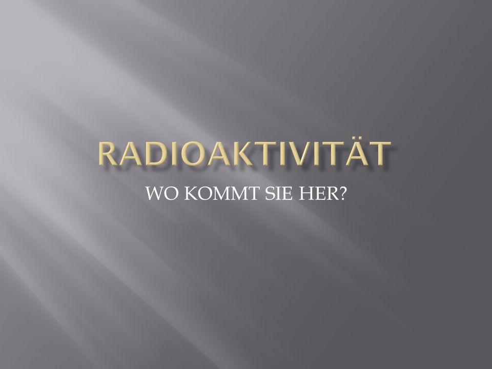 RADIOAKTIVITÄT WO KOMMT SIE HER