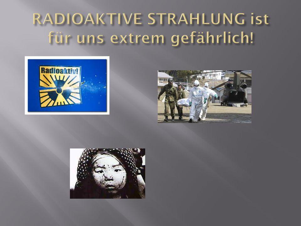 RADIOAKTIVE STRAHLUNG ist für uns extrem gefährlich!