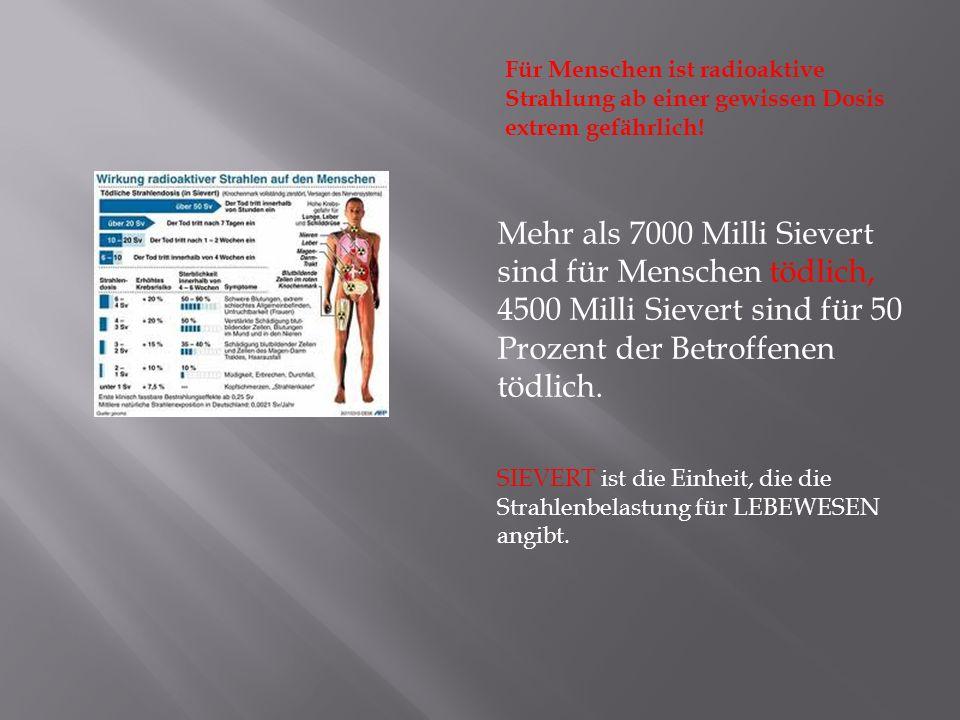 Für Menschen ist radioaktive Strahlung ab einer gewissen Dosis extrem gefährlich!