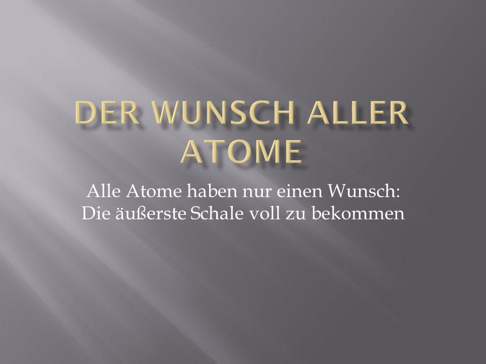 Der Wunsch aller Atome Alle Atome haben nur einen Wunsch: Die äußerste Schale voll zu bekommen