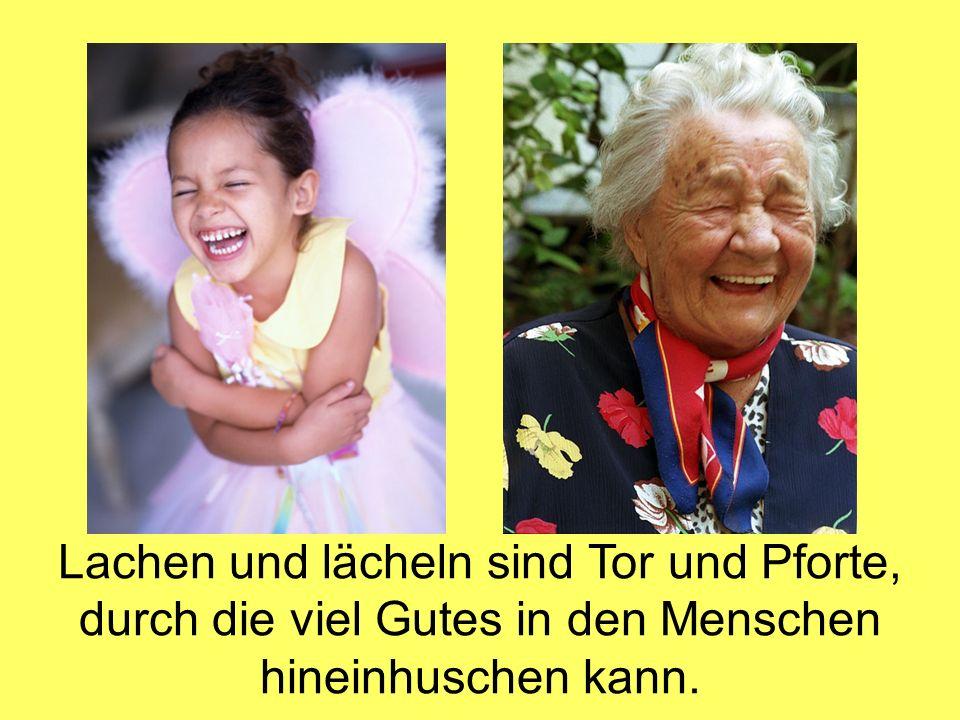 Lachen und lächeln sind Tor und Pforte, durch die viel Gutes in den Menschen hineinhuschen kann.