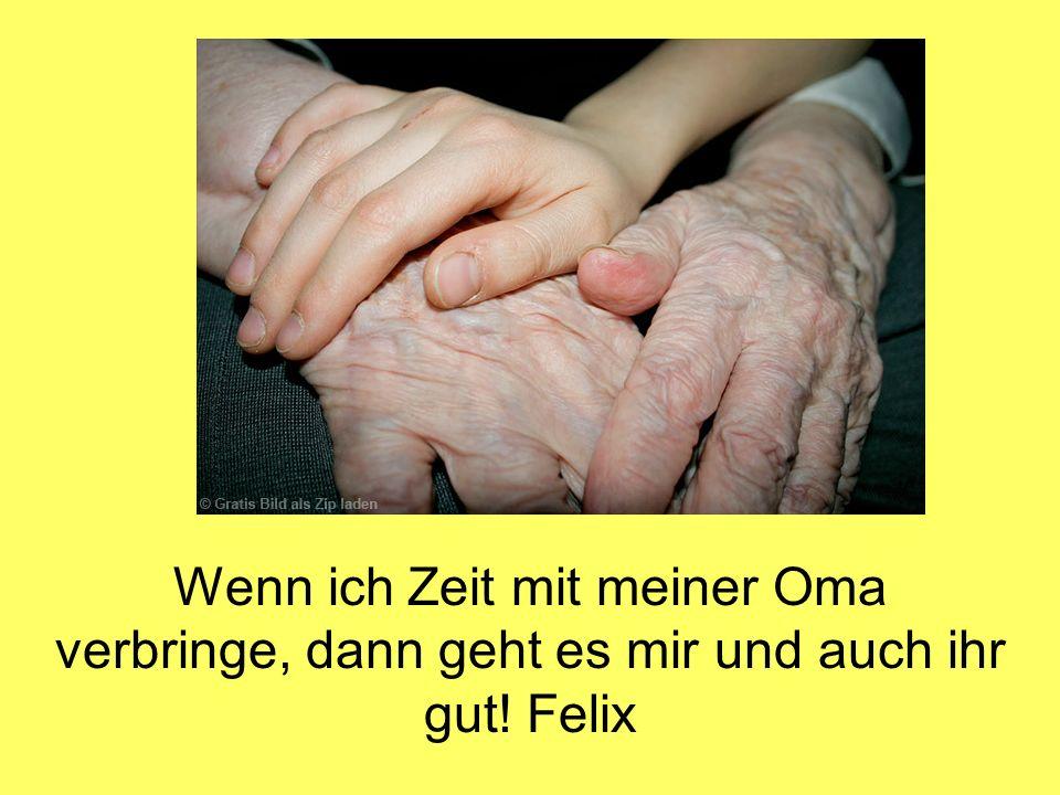 Wenn ich Zeit mit meiner Oma verbringe, dann geht es mir und auch ihr gut! Felix