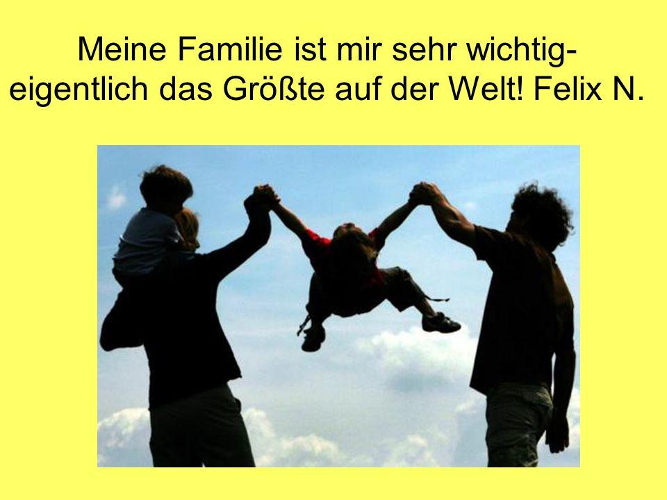 Meine Familie ist mir sehr wichtig- eigentlich das Größte auf der Welt