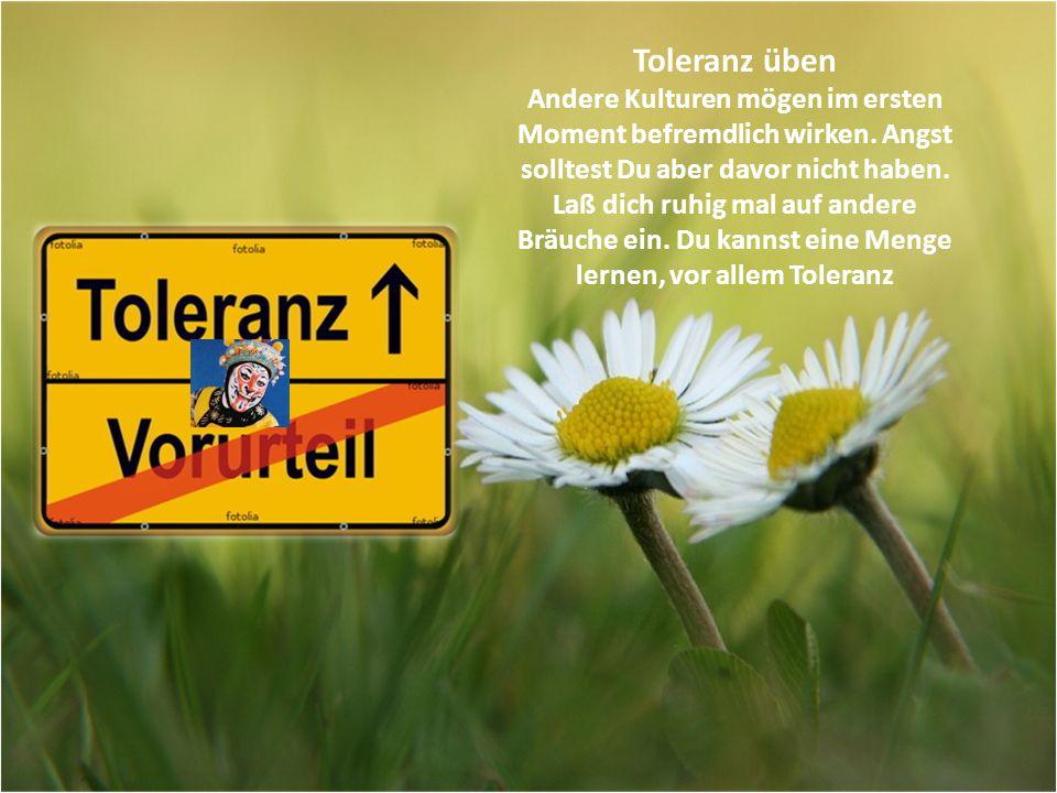 Toleranz üben Andere Kulturen mögen im ersten Moment befremdlich wirken. Angst solltest Du aber davor nicht haben.