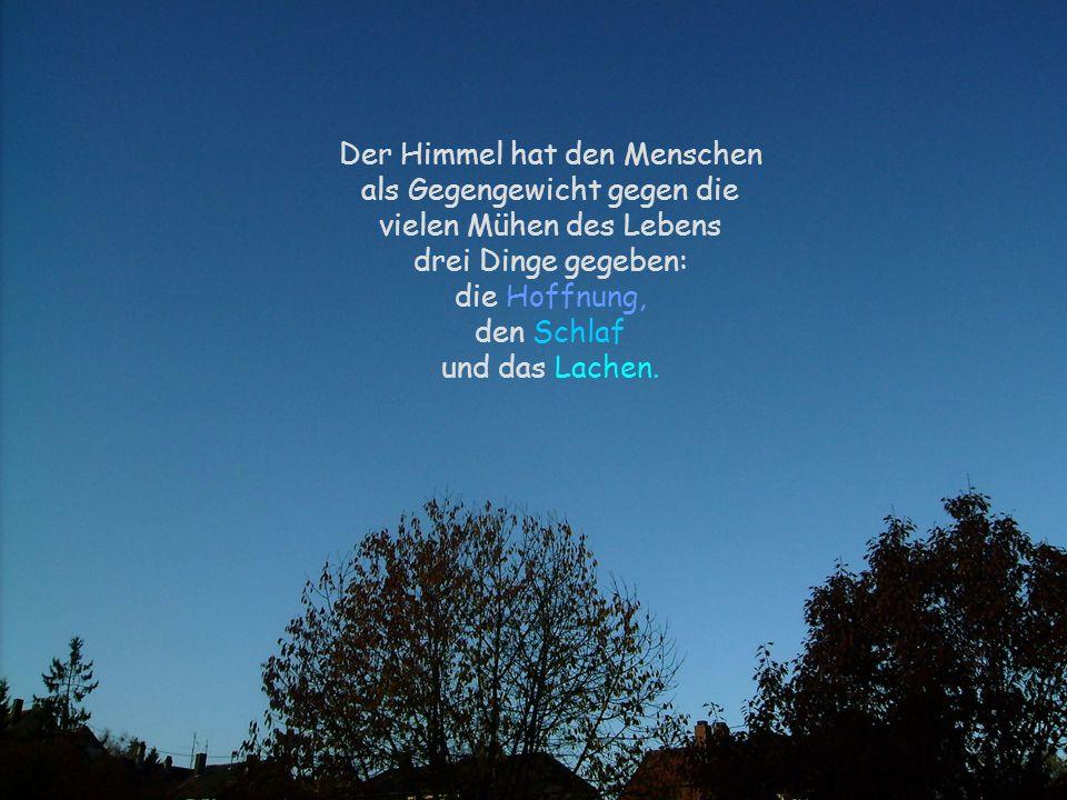 Der Himmel hat den Menschen als Gegengewicht gegen die vielen Mühen des Lebens drei Dinge gegeben: die Hoffnung, den Schlaf und das Lachen.