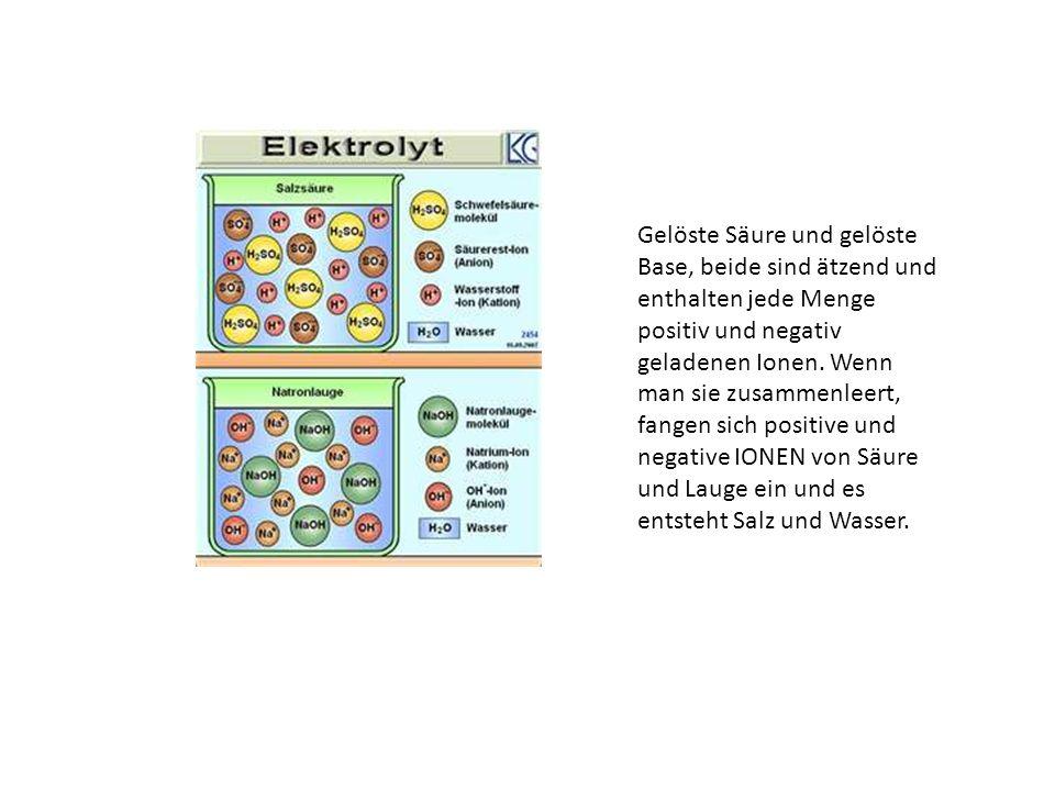 Gelöste Säure und gelöste Base, beide sind ätzend und enthalten jede Menge positiv und negativ geladenen Ionen.