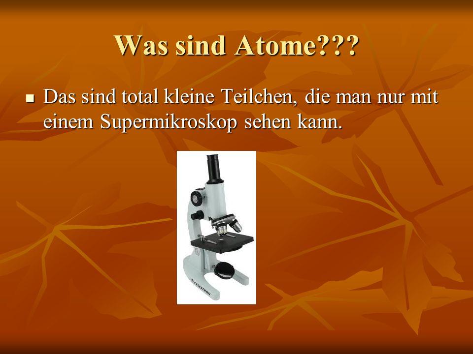 Was sind Atome Das sind total kleine Teilchen, die man nur mit einem Supermikroskop sehen kann.