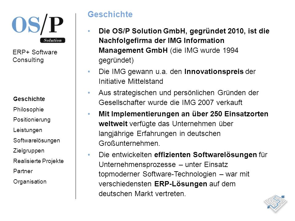 Geschichte Die OS/P Solution GmbH, gegründet 2010, ist die Nachfolgefirma der IMG Information Management GmbH (die IMG wurde 1994 gegründet)