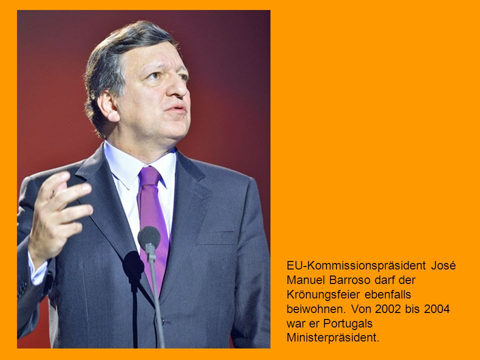 EU-Kommissionspräsident José Manuel Barroso darf der Krönungsfeier ebenfalls beiwohnen.