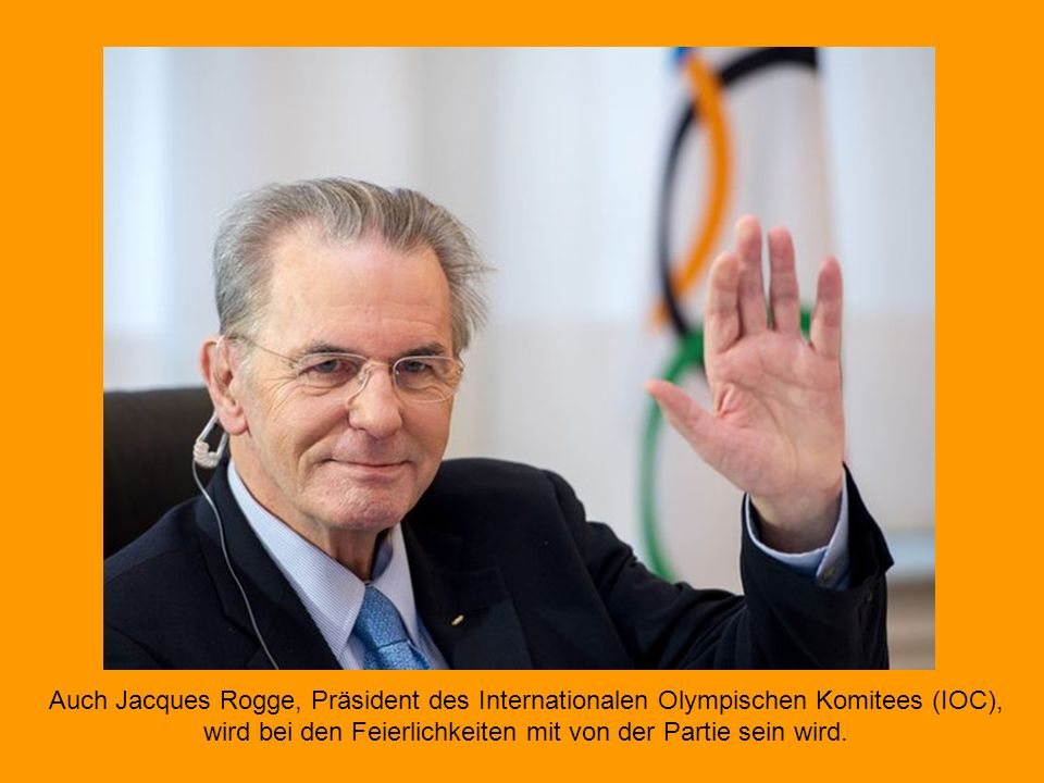 Auch Jacques Rogge, Präsident des Internationalen Olympischen Komitees (IOC), wird bei den Feierlichkeiten mit von der Partie sein wird.