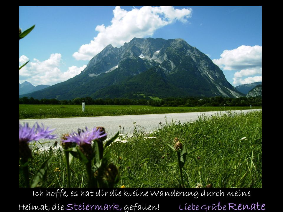 Ich hoffe, es hat dir die kleine Wanderung durch meine Heimat, die Steiermark, gefallen.